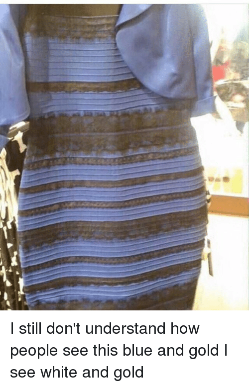 Memes, Blue, and White: I still don't understand how people see this blue and gold I see white and gold