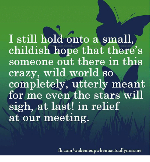 fb.com: I still hold a  onto small  childish hope that there's  someone out there in this  crazy, wild world so  completely, utterly meant  for me even the stars will  sigh, at last! in relief  at our meeting.  fb.com/wakemeupwhenuactuallymissme