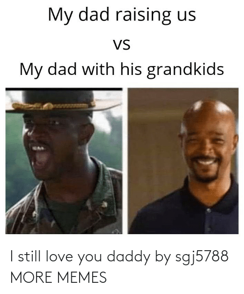 More Memes: I still love you daddy by sgj5788 MORE MEMES