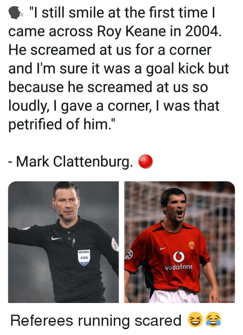 "referee: ""I still smile at the first time I  came across Roy Keane in 2004.  He screamed at us for a corner  and I'm sure it was a goal kick but  because he screamed at us so  loudly, I gave a corner, I was that  petrified of him.  Mark Clattenburg.  REFEREE  FIFA  vodafone Referees running scared 😆😂"