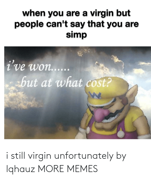 Virgin: i still virgin unfortunately by lqhauz MORE MEMES