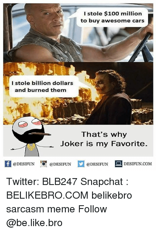 Anaconda, Be Like, and Cars: I stole $100 million  to buy awesome cars  I stole billion dollars  and burned them  That's why  Joker is my Favorite  困@DESIFUN 증@DESIFUN  @DESIFUN DESIFUN.COM Twitter: BLB247 Snapchat : BELIKEBRO.COM belikebro sarcasm meme Follow @be.like.bro