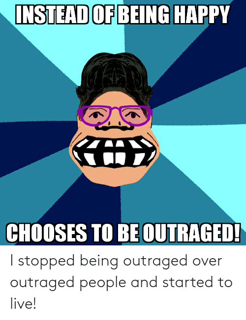 Outraged: I stopped being outraged over outraged people and started to live!