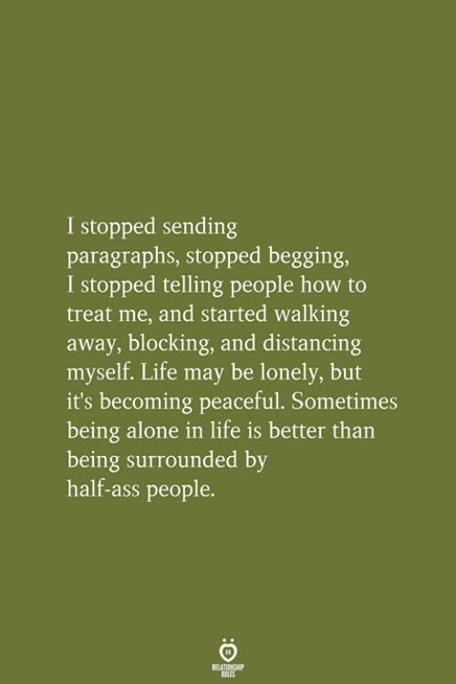 Blocking: I stopped sending  paragraphs, stopped begging,  I stopped telling people how to  treat me, and started walking  away, blocking, and distancing  myself. Life may be lonely, but  it's becoming peaceful. Sometimes  being alone in life is better than  being surrounded by  half-ass people.  RELATIONSHIP  LES