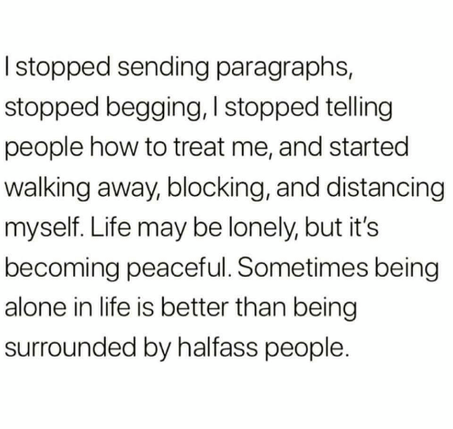 Blocking: I stopped sending paragraphs,  stopped begging, I stopped telling  people how to treat me, and started  walking away, blocking, and distancing  myself. Life may be lonely, but it's  becoming peaceful. Sometimes being  alone in life is better than being  surrounded by halfass people.