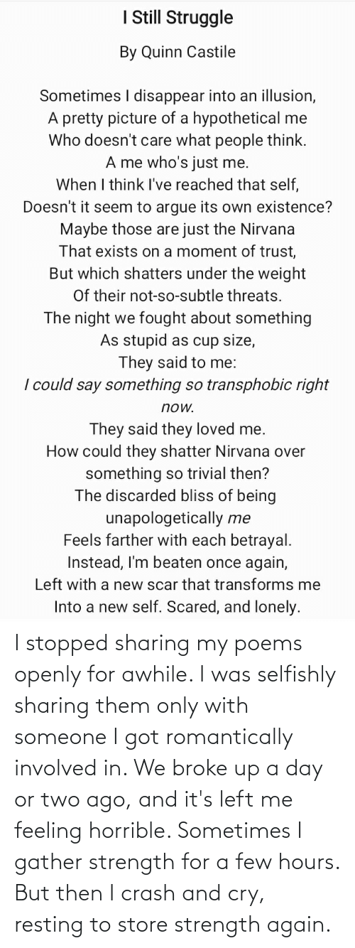 But Then: I stopped sharing my poems openly for awhile. I was selfishly sharing them only with someone I got romantically involved in. We broke up a day or two ago, and it's left me feeling horrible. Sometimes I gather strength for a few hours. But then I crash and cry, resting to store strength again.