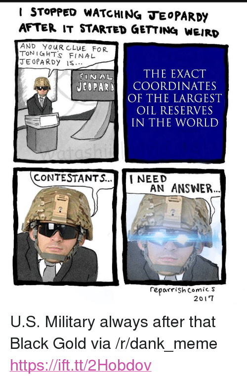 "Dank, Meme, and Weird: I STOPPED WATCHING TEoPARDY  AFTER IT STARTED GETTING WEIRD  AND YOUR CLUE FOR  TON IGHT's FINA L  JEOPA RDy IS  FINAL  THE EXACT  JEOPARD COORDINATES  OF THE LARGEST  OIL RESERVES  IN THE WORLD  CONTESTANTS...NEED  AN ANSWER..  reporrişh Comic s  2017 <p>U.S. Military always after that Black Gold via /r/dank_meme <a href=""https://ift.tt/2Hobdov"">https://ift.tt/2Hobdov</a></p>"