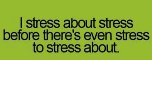 Stressfully: I stress about stress  before there's even stress  to stress about.