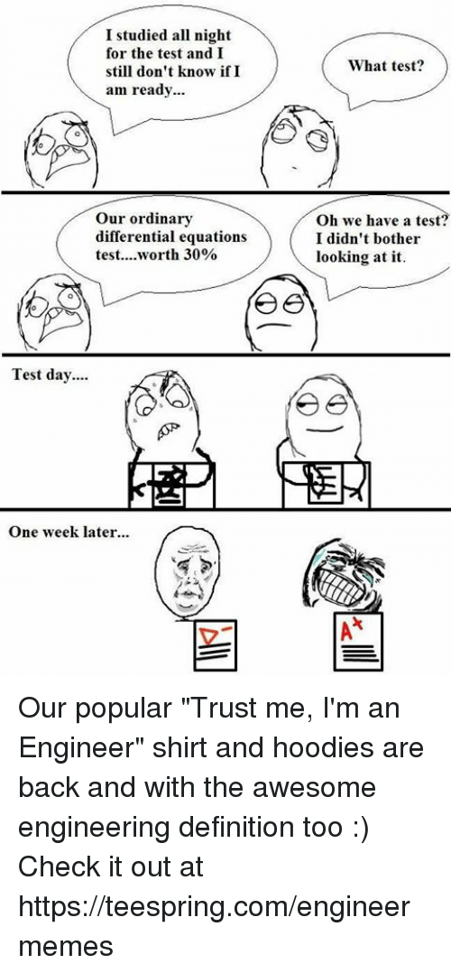 """Test Day: I studied all night  for the test and I  still don't know if I  am ready...  our ordinary  differential equations  test.... worth 30%  Test day....  One week later,  A  What test?  Oh we have a test?  I didn't bother  looking at it Our popular """"Trust me, I'm an Engineer"""" shirt and hoodies are back and with the awesome engineering definition too :) Check it out at https://teespring.com/engineermemes"""