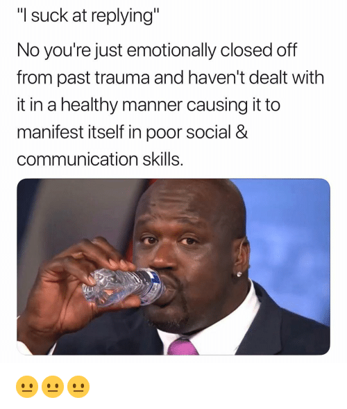 """manifest: """"I suck at replying""""  No you're just emotionally closed off  from past trauma and haven't dealt with  it in a healthy manner causing it to  manifest itself in poor social &  communication skills. 😐😐😐"""