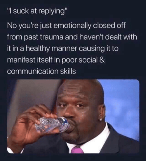 """manifest: """"I suck at replying""""  No you're just emotionally closed off  from past trauma and haven't dealt with  it in a healthy manner causing it to  manifest itself in poor social &  communication skills"""