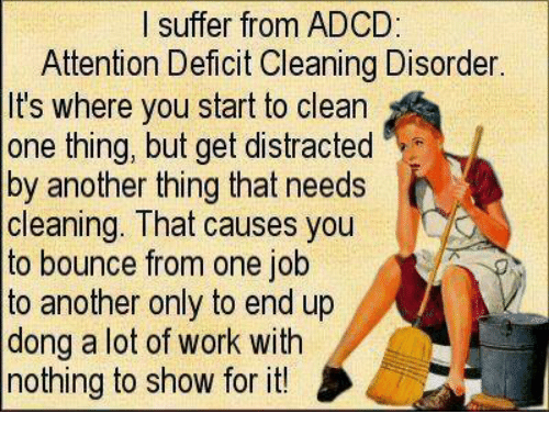Memes, Work, and 🤖: I suffer from ADCD  Attention Deficit Cleaning Disorder  It's where you start to clean  one thing, but get distracted  by another thing that needs  cleaning. That causes you  to bounce from one job  to another only to end up  dong a lot of work with  nothing to show for it!