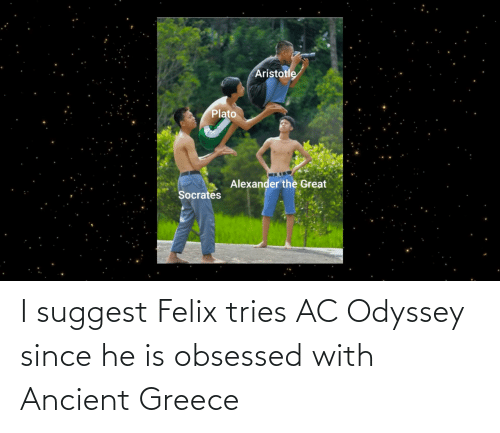 ancient greece: I suggest Felix tries AC Odyssey since he is obsessed with Ancient Greece