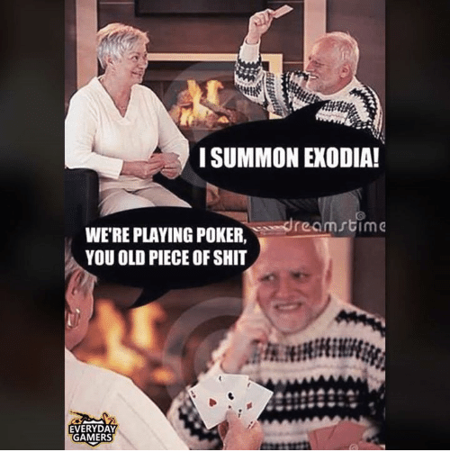 Summone: I SUMMON EXODIA!  ream stim  WERE PLAYING POKER  YOU OLD PIECE OF SHIT  EVERYDAY  GAMERS