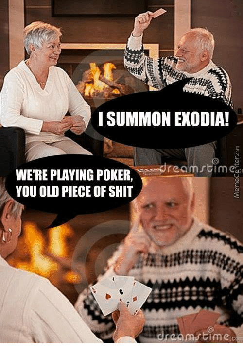 Summone: I SUMMON EXODIA!  WERE e re omstimci  PLAYING POKER  YOU OLD PIECE OF SHIT