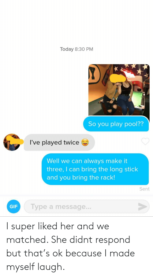 Didnt: I super liked her and we matched. She didnt respond but that's ok because I made myself laugh.