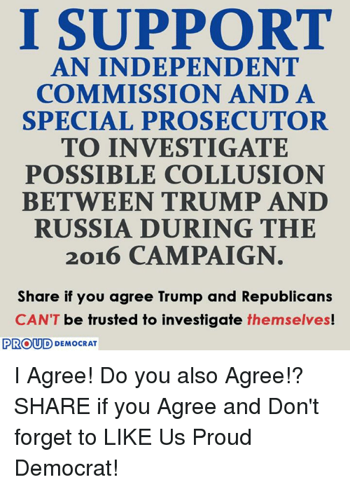 Russia, Trump, and Proud: I SUPPORT  AN INDEPENDENT  COMMISSION AND A  SPECIAL PROSECUTOR  TO INVESTIGATE  POSSIBLE COLLUSION  BETWEEN TRUMP AND  RUSSIA DURING THE  2016 CAMPAIGN  Share if you agree Trump and Republicans  CAN'T be trusted to investigate themselves!  PROUD DEMOCRAT I Agree! Do you also Agree!?  SHARE if you Agree and Don't forget to LIKE Us Proud Democrat!
