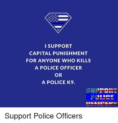 capital punishment: I SUPPORT  CAPITAL PUNISHMENT  FOR ANYONE WHO KILLS  A POLICE OFFICER  OR  A POLICE K9. Support Police Officers