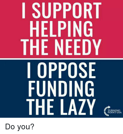 Memes, 🤖, and Opposive: I SUPPORT  HELPING  THE NEEDY  I OPPOSE  FUNDING  THE LAZY Do you?