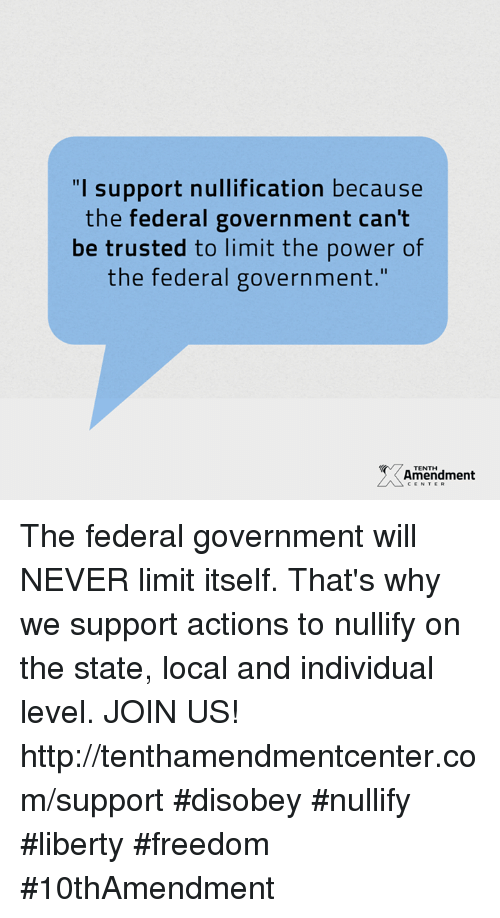 "memes: ""I support nullification because  the federal government can't  be trusted to limit the power of  the federal government  Amendment  CENTER The federal government will NEVER limit itself.  That's why we support actions to nullify on the state, local and individual level.  JOIN US!  http://tenthamendmentcenter.com/support  #disobey #nullify #liberty #freedom #10thAmendment"