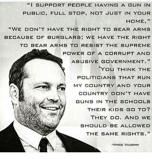 "Guns, Run, and Supreme: ""I SUPPORT PEOPLE HAVING A GUN IN  PUBLIC, FULL STOP, N JUST IN YOUR  HOME, ""  ""WE DON'T HAVE THE RIGHT TO BEAR ARMS  BECA凵SE OF BURGLARS; WE HAVE THE RIGHT  T BEAR ARMS TO RESIST THE SUPREME  POWER OF A CORRUPT AND  ABUSIVE GOVERNMENT.""  YOU THINK THE  POLITICIANS THAT RUN  MY COUNTRY AND YOUR  COUNTRY DON'T HAVE  GUNS IN THE SCHOOLS  THEIR KIDS GO TO?  THEY DO. AND WE  SHOULD BE ALLOWED  THE SAME RIGHTS.""  VINCE VAUGHN"