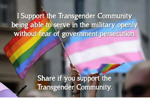 persecution: I Support the Transgender Community  being able to serve in the military openly  without fear of government persecution  Share if you support the  Transgender Community.