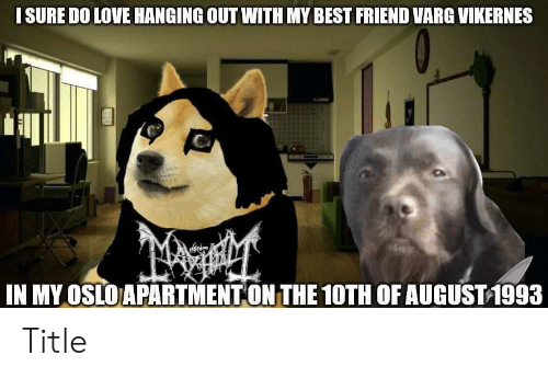 varg vikernes: I SURE DO LOVE HANGING OUT WITH MY BEST FRIEND VARG VIKERNES  IN MY OSLO APARTMENT ON THE 10TH OF AUGUST 1993 Title