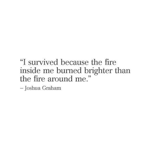 "Graham: ""I survived because the fire  inside me burned brighter than  the fire around me.""  -Joshua Graham"