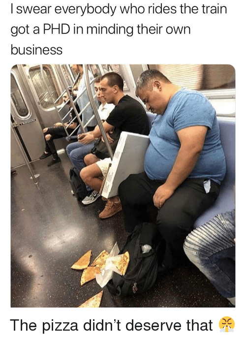 Funny, Pizza, and Business: I swear everybody who rides the train  got a PHD in minding their own  business The pizza didn't deserve that 😤