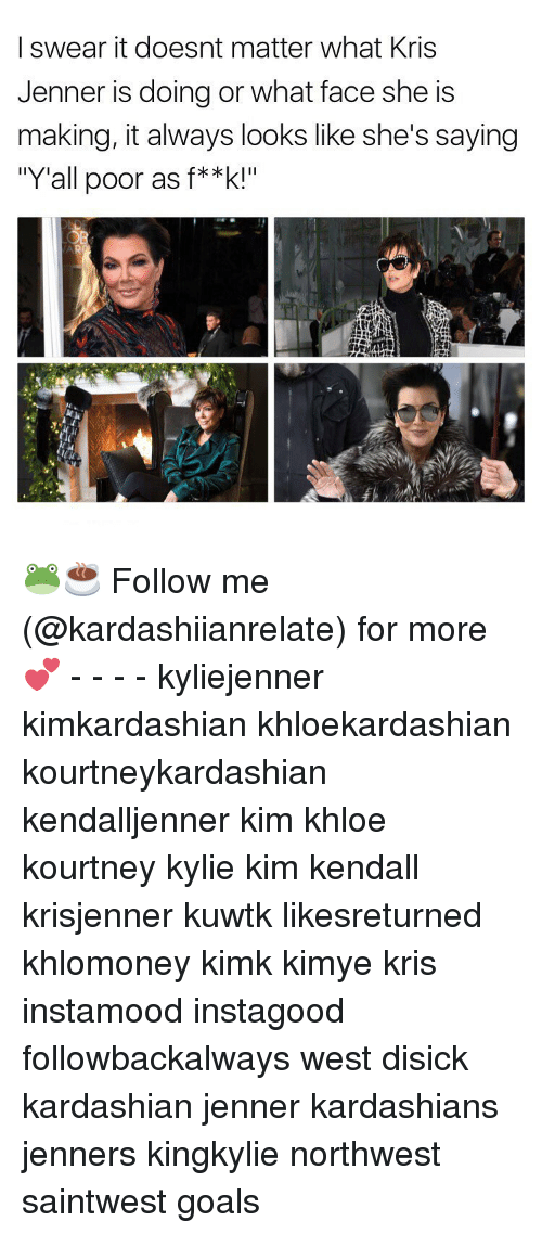 "Kardashians, Kris Jenner, and Memes: I swear it doesnt matter what Kris  Jenner is doing or what face she is  making, it always looks like she's saying  ""Y'all poor as f**k!"" 🐸☕️ Follow me (@kardashiianrelate) for more 💕 - - - - kyliejenner kimkardashian khloekardashian kourtneykardashian kendalljenner kim khloe kourtney kylie kim kendall krisjenner kuwtk likesreturned khlomoney kimk kimye kris instamood instagood followbackalways west disick kardashian jenner kardashians jenners kingkylie northwest saintwest goals"