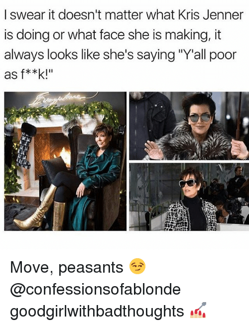 "Kris Jenner, Memes, and 🤖: I swear it doesn't matter what Kris Jenner  is doing or what face she is making, it  always looks like she's saying ""Yall poor  as f**k! Move, peasants 😏 @confessionsofablonde goodgirlwithbadthoughts 💅🏼"