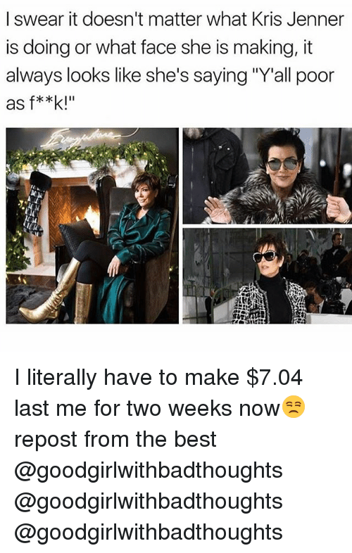 "Funny, Kris Jenner, and Best: I swear it doesn't matter what Kris Jenner  is doing or what face she is making, it  always looks like she's saying ""Y'all poor  as f**k!"" I literally have to make $7.04 last me for two weeks now😒 repost from the best @goodgirlwithbadthoughts @goodgirlwithbadthoughts @goodgirlwithbadthoughts"