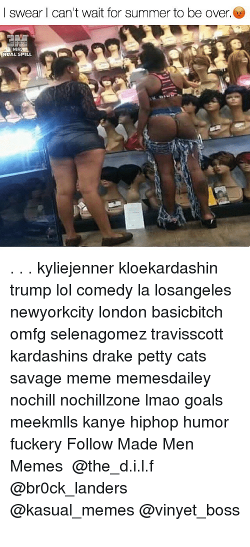 Savage Meme: I swear l can't wait for summer to be over.  RCAL SPILL . . . kyliejenner kloekardashin trump lol comedy la losangeles newyorkcity london basicbitch omfg selenagomez travisscott kardashins drake petty cats savage meme memesdailey nochill nochillzone lmao goals meekmlls kanye hiphop humor fuckery Follow Made Men Memes ☆☆☆ @the_d.i.l.f @br0ck_landers @kasual_memes @vinyet_boss ☆☆☆