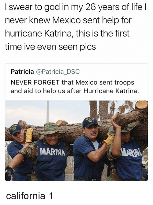 God, Life, and Hurricane Katrina: I swear to god in my 26 years of life l  never knew Mexico sent help for  hurricane Katrina, this is the first  time ive even seen pics  Patricia @Patricia_DSC  NEVER FORGET that Mexico sent troops  and aid to help us after Hurricane Katrina.  MARINA  MARN california 1