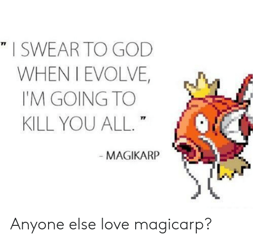 Im Going To Kill You: I SWEAR TO GOD  WHEN I EVOLVE,  I'M GOING TO  KILL YOU ALL.  71  MAGIKARP Anyone else love magicarp?