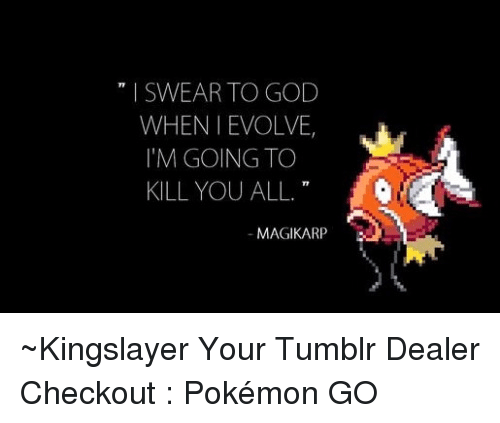 Im Going To Kill You: I SWEAR TO GOD  WHEN I EVOLVE  I'M GOING TO  KILL YOU ALL  T9  MAGIKARP ~Kingslayer Your Tumblr Dealer  Checkout : Pokémon GO