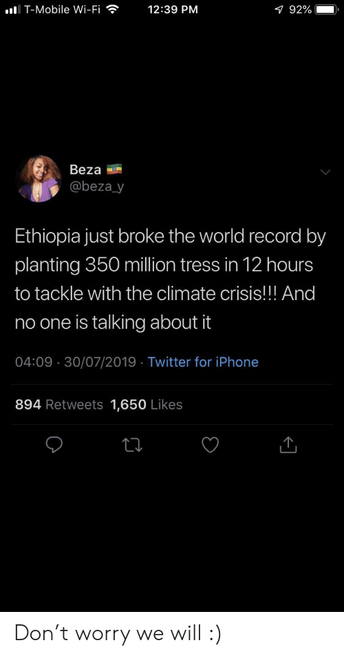 ethiopia: I T-Mobile Wi-Fi  12:39 PM  1 92%  Beza  @beza_y  Ethiopia just broke the world record by  planting 350 million tress in 12 hours  to tackle with the climate crisis!! And  no one is talking about it  04:09 30/07/2019 Twitter for iPhone  894 Retweets 1,650 Likes Don't worry we will :)
