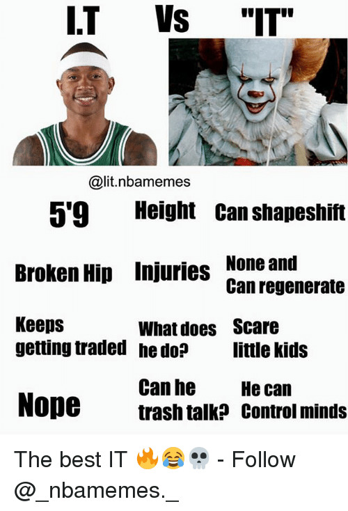 "Lit, Memes, and Scare: I.T Vs ""IT""  @lit.nbamemes  5'9 Height Can shapeshift  Broken Hip Injuries None and  Keeps  Can regenerate  What does  he do?  Scare  little kids  getting traded  Can he  trash talk? control minds  He can  Nope The best IT 🔥😂💀 - Follow @_nbamemes._"