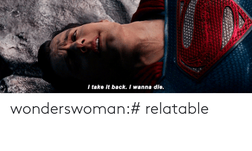Take It Back: I take it back. I wanna die. wonderswoman:# relatable