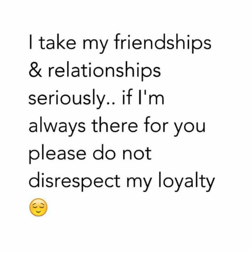 Relationships: I take my friendships  & relationships  seriouslv.. if I'm  always there for you  please do not  disrespect my loyalty