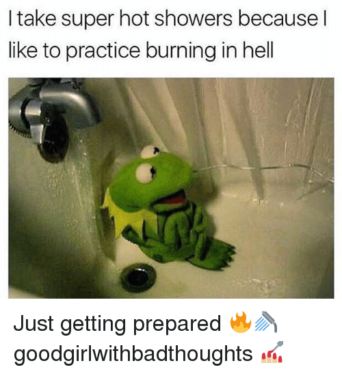 Memes, Hell, and 🤖: I take super hot showers because l  like to practice burning in hell Just getting prepared 🔥🚿 goodgirlwithbadthoughts 💅🏼
