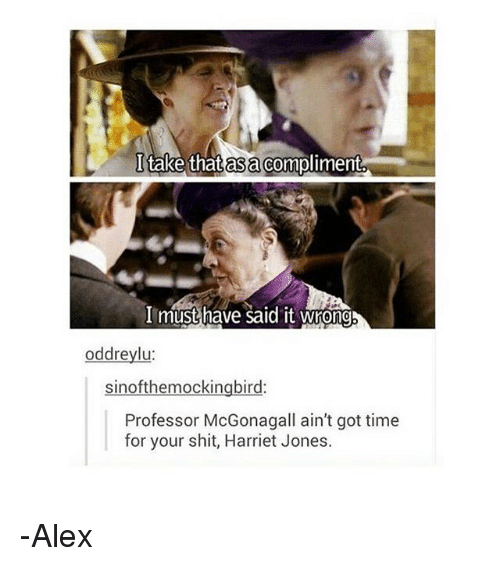asas: I take that as a compliment  l take that asa compliment.  I must have said it wrond  oddreylu  sinofthemockingbird:  Professor McGonagall ain't got time  for your shit, Harriet Jones. -Alex