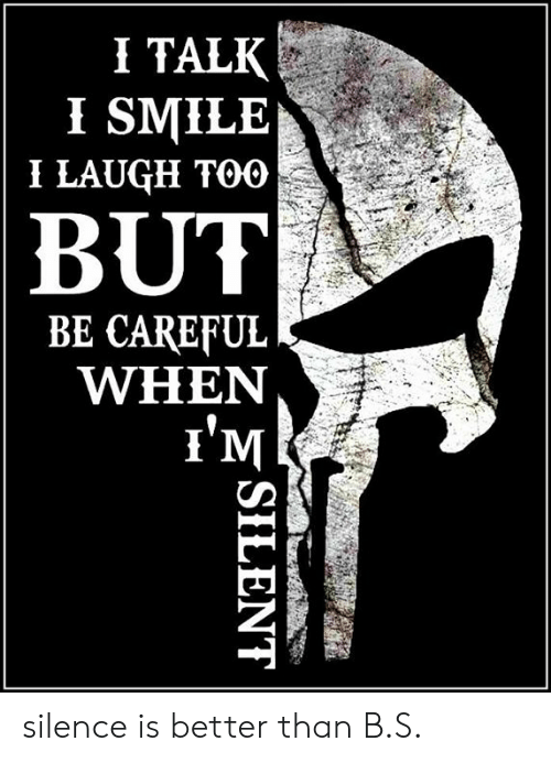 i smile: I TALK  I SMILE  I LAUGH TOO  BUT  BE CAREFUL  WHEN  l'M silence is better than B.S.