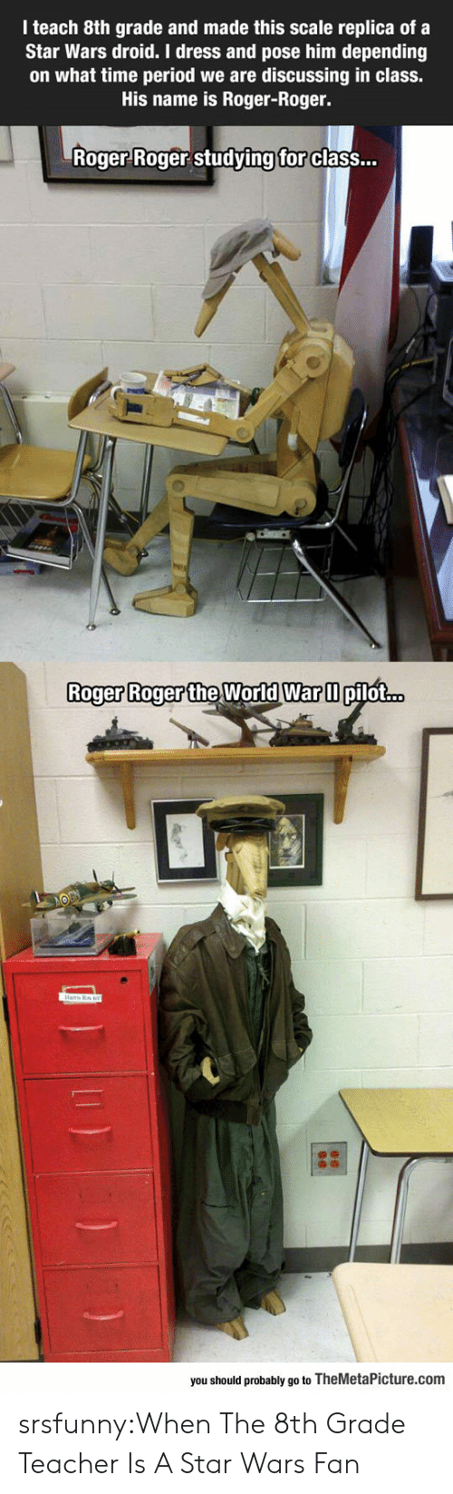 droid: I teach 8th grade and made this scale replica of a  Star Wars droid. I dress and pose him depending  on what time period we are discussing in class.  His name is Roger-Roger.  Roger Roger studving  for  class...  Roger Roger the World Warm  Roger Roger the World War ll pilot...  you should probably go to TheMetaPicture.com srsfunny:When The 8th Grade Teacher Is A Star Wars Fan