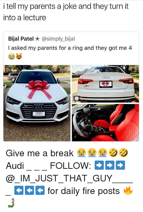Fire, Memes, and Parents: i tell my parents a joke and they turn it  into a lecture  Bial Patel ★ @simply.bijal  I asked my parents for a ring and they got me 4  330 Give me a break 😭😭😭🤣🤣 Audi _ _ _ FOLLOW: ➡➡➡@_IM_JUST_THAT_GUY_____ ⬅⬅⬅ for daily fire posts 🔥🤳🏼