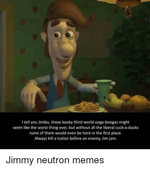 Jimmy Neutron Meme: I tell you Jimbo, those kooky third world ooga-boogas might  seem like the worst thing ever, but without all the liberal cuck-a-ducks  none of them would even be here in the first place.  Always kill a traitor before an enemy, Jim jam. Jimmy neutron memes