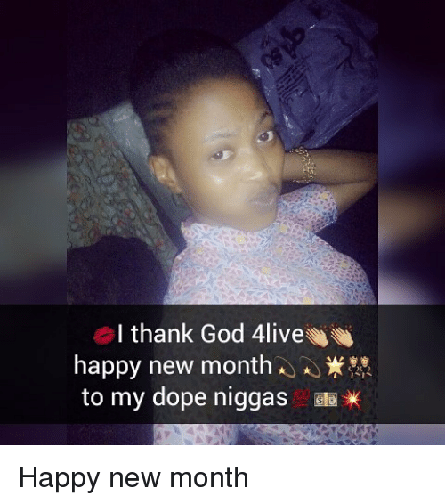 Memes, 🤖, and Thank God: I thank God 4live  happy new month  to my dope niggas  Bla Happy new month