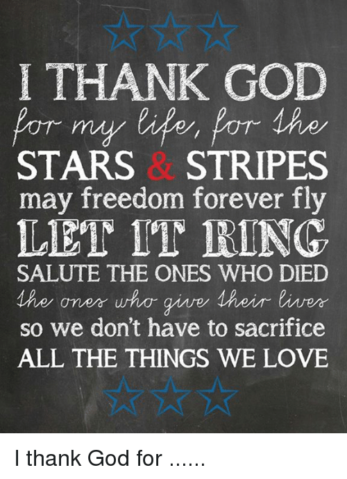 salutations: I THANK GOD  POT my for Ahe  STARS STRIPES  may freedom forever fly  LET IT RING.  SALUTE THE ONES WHO DIED  MAe an err who give 1 heir liver  so we don't have to sacrifice  ALL THE THINGS WE LOVE I thank God for ......