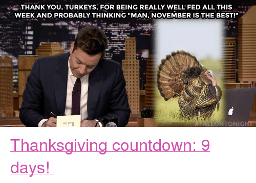 """Countdown: i-THANK YOU, TURKEYS, FOR BEING REALLY WELL FED ALL THIS  WEEK AND PROBABLY THINKING """"MAN, NOVEMBER IS THE BEST!""""  門!  LLONTONIGHT <p><a href=""""https://open.spotify.com/user/fallontonight/playlist/0AV97s7mf2xxlxSre3jm2Z"""" target=""""_blank"""">Thanksgiving countdown: 9 days!</a></p>"""
