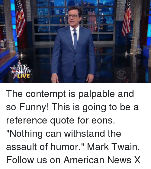 "Contemption: 'I The contempt is palpable and so Funny! This is going to be a reference quote for eons. ""Nothing can withstand the assault of humor."" Mark Twain. Follow us on American News X"
